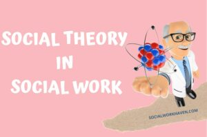 SOCIAL THEORY IN SOCIAL WORK