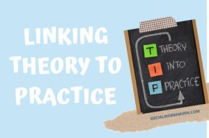 LINKING THEORY TO PRACTICE IN SOCIAL WORK