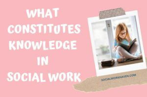 WHAT CONSTITUTES KNOWLEDGE IN SOCIAL WORK PRACTICE